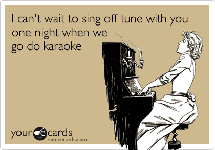 I can't wait to sing off tune with you   one night when wego do karaoke