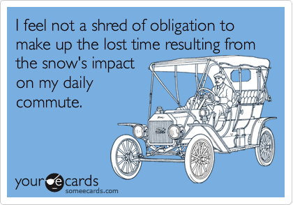 I feel not a shred of obligation to make up the lost time resulting from the snow's impact on my daily  commute.