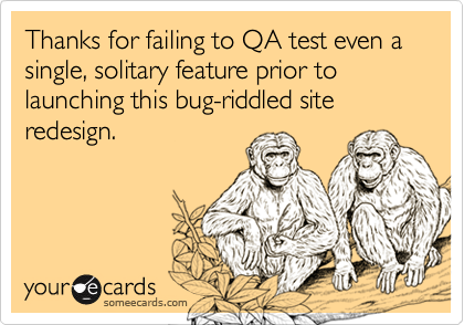 Thanks for failing to QA test even a single, solitary feature prior to launching this bug-riddled site redesign.