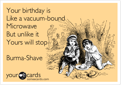 Your birthday is  Like a vacuum-bound Microwave But unlike it  Yours will stopBurma-Shave