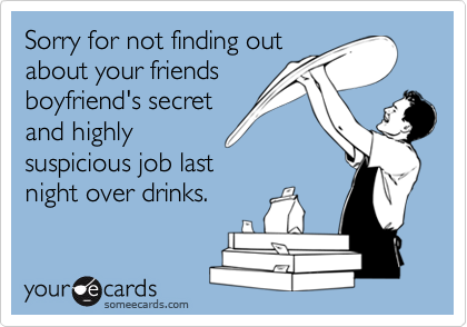 Sorry for not finding outabout your friendsboyfriend's secretand highlysuspicious job lastnight over drinks.