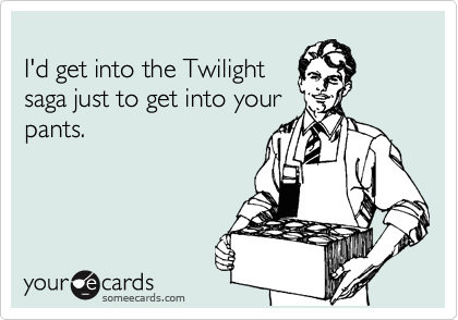 I'd get into the Twilight  saga just to get into your pants.