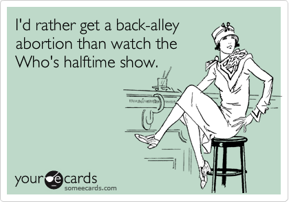 I'd rather get a back-alley abortion than watch the Who's halftime show.