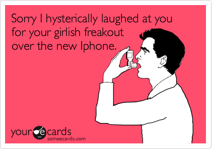 Sorry I hysterically laughed at you for your girlish freakout