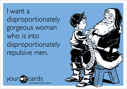 I want adisproportionately gorgeous womanwho is into disproportionately repulsive men.