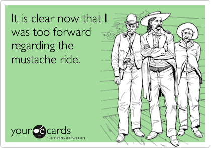 It is clear now that Iwas too forwardregarding themustache ride.