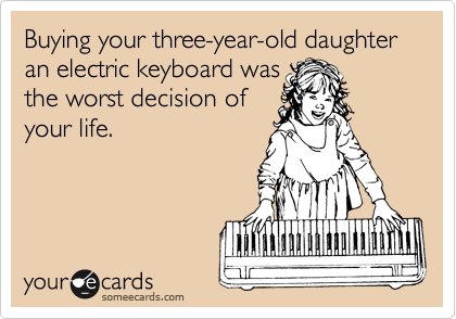 Buying your three-year-old daughter an electric keyboard was