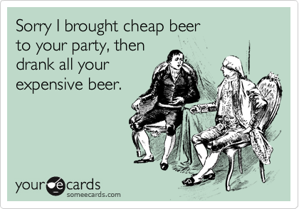 Sorry I brought cheap beer to your party, then drank all your expensive beer.