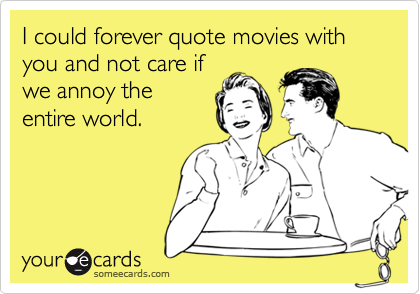 I could forever quote movies with you and not care ifwe annoy theentire world.