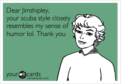 Dear Jimshipley,your scuba style closelyresembles my sense ofhumor lol. Thank you