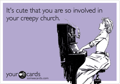 It's cute that you are so involved in your creepy church.