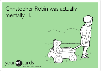 Christopher Robin was actually mentally ill.