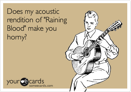 """Does my acoustic rendition of """"Raining Blood"""" make you horny?"""