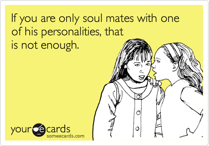 If you are only soul mates with one of his personalities, that is not enough.