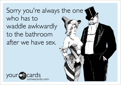 Sorry you're always the onewho has towaddle awkwardlyto the bathroomafter we have sex.
