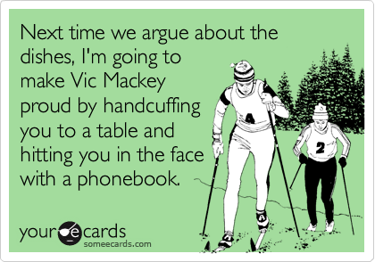 Next time we argue about the dishes, I'm going to
