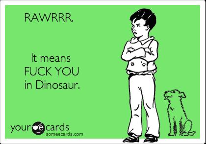 RAWRRR.                      It means     FUCK YOU      in Dinosaur.