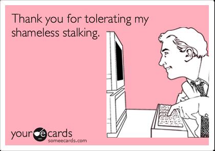 Thank you for tolerating my shameless stalking.