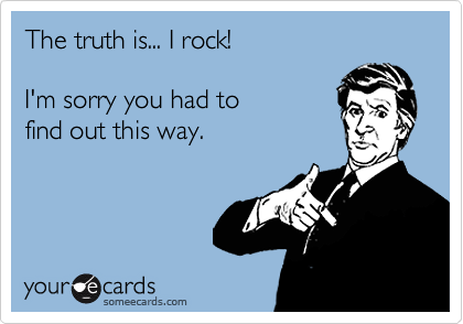 The truth is... I rock!I'm sorry you had to find out this way.