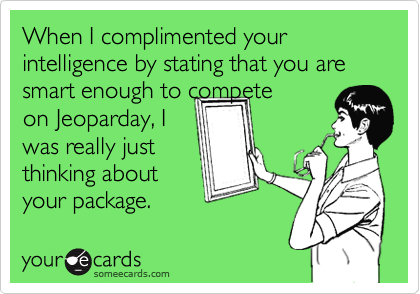 When I complimented your intelligence by stating that you are smart enough to compete