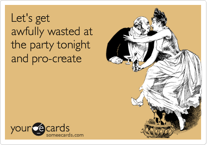 Let's get awfully wasted at the party tonight and pro-create