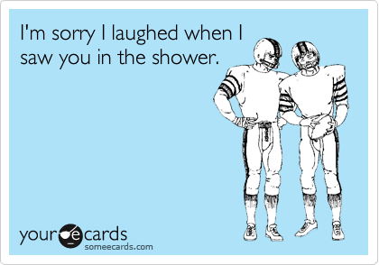 I'm sorry I laughed when Isaw you in the shower.
