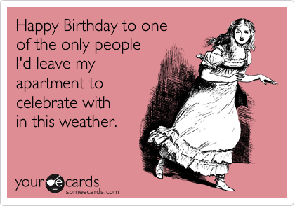 Happy Birthday to one of the only people I'd leave my  apartment to  celebrate with in this weather.