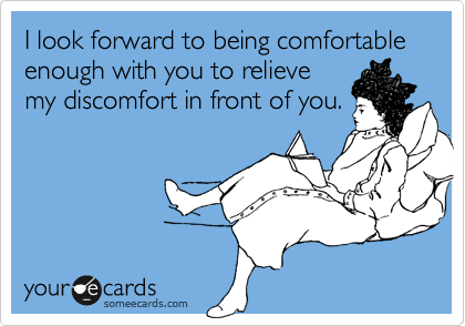 I look forward to being comfortable enough with you to relieve