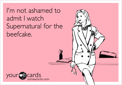 I'm not ashamed to admit I watch Supernatural for the beefcake.