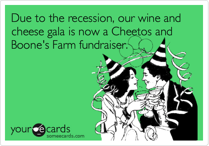 Due to the recession, our wine and cheese gala is now a Cheetos and Boone's Farm fundraiser.