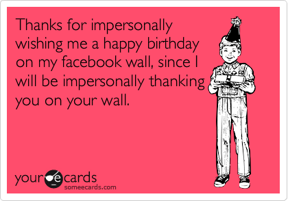 Thanks for impersonallywishing me a happy birthdayon my facebook wall, since Iwill be impersonally thankingyou on your wall.