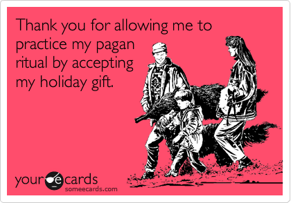 Thank you for allowing me to practice my pagan ritual by accepting my holiday gift.
