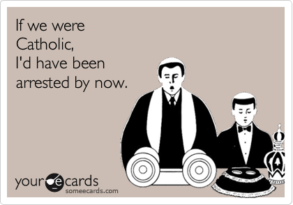 If we were Catholic, I'd have beenarrested by now.