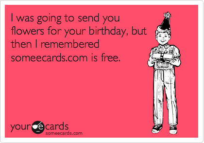 I was going to send youflowers for your birthday, butthen I rememberedsomeecards.com is free.