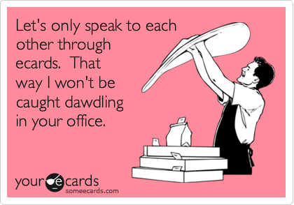 Let's only speak to eachother throughecards.  Thatway I won't becaught dawdlingin your office.