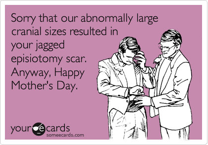 Sorry that our abnormally large cranial sizes resulted in