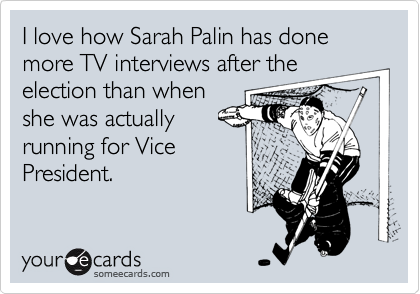 I love how Sarah Palin has done more TV interviews after theelection than whenshe was actuallyrunning for Vice President.