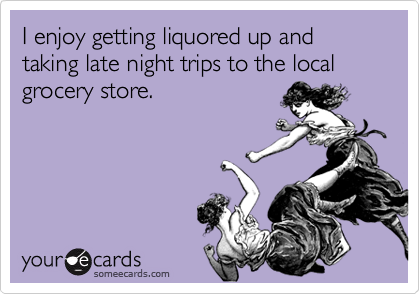I enjoy getting liquored up and taking late night trips to the local grocery store.