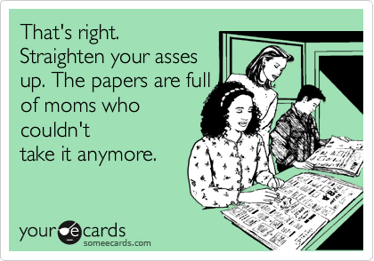 That's right.Straighten your assesup. The papers are fullof moms whocouldn'ttake it anymore.