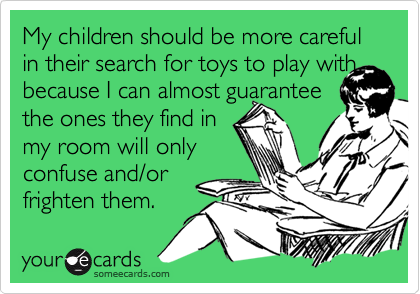 My children should be more careful in their search for toys to play withbecause I can almost guarantee the ones they find in my room will onlyconfuse and/or frighten them.