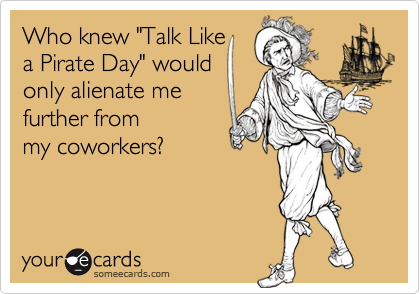 """Who knew """"Talk Likea Pirate Day"""" wouldonly alienate me further from my coworkers?"""