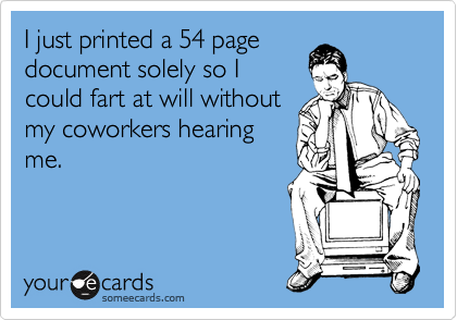 I just printed a 54 page document solely so I could fart at will without my coworkers hearing me.