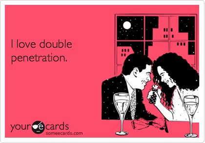 I love double penetration.