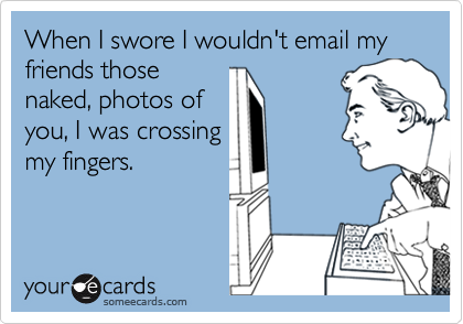 When I swore I wouldn't email my friends those