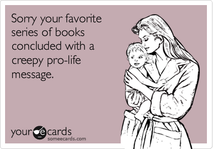 Sorry your favoriteseries of booksconcluded with acreepy pro-lifemessage.