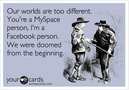 Our worlds are too different. You're a MySpace person, I'm a Facebook person. We were doomed from the beginning.
