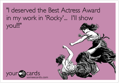 """I deserved the Best Actress Award in my work in 'Rocky'...  I'll show you!!!"""