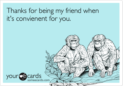 Thanks for being my friend when it's convienent for you.