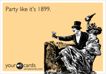 Party like it's 1899.