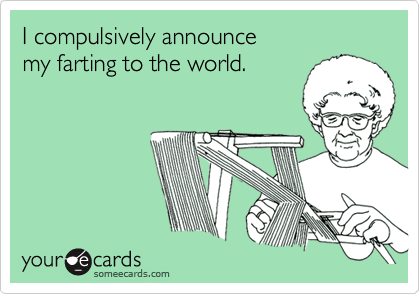 I compulsively announcemy farting to the world.